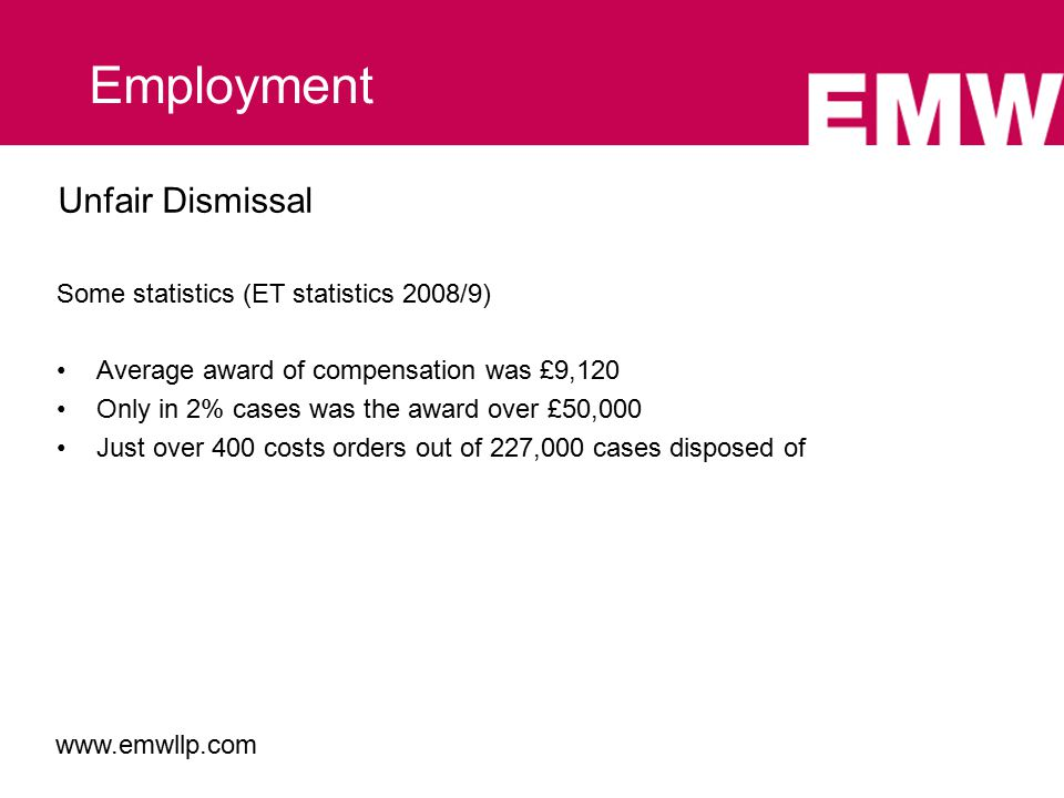 Unfair Dismissal Some statistics (ET statistics 2008/9) Average award of compensation was £9,120 Only in 2% cases was the award over £50,000 Just over 400 costs orders out of 227,000 cases disposed of Employment www.emwllp.com