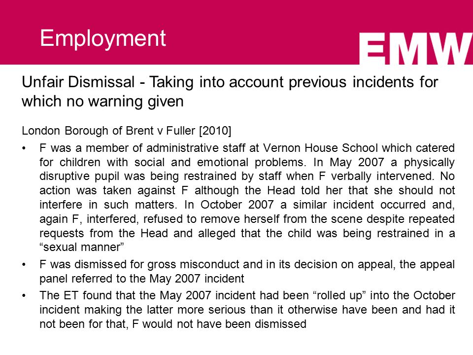 Unfair Dismissal - Taking into account previous incidents for which no warning given London Borough of Brent v Fuller [2010] F was a member of administrative staff at Vernon House School which catered for children with social and emotional problems.