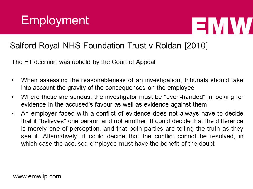 Salford Royal NHS Foundation Trust v Roldan [2010] The ET decision was upheld by the Court of Appeal When assessing the reasonableness of an investigation, tribunals should take into account the gravity of the consequences on the employee Where these are serious, the investigator must be even-handed in looking for evidence in the accused s favour as well as evidence against them An employer faced with a conflict of evidence does not always have to decide that it believes one person and not another.