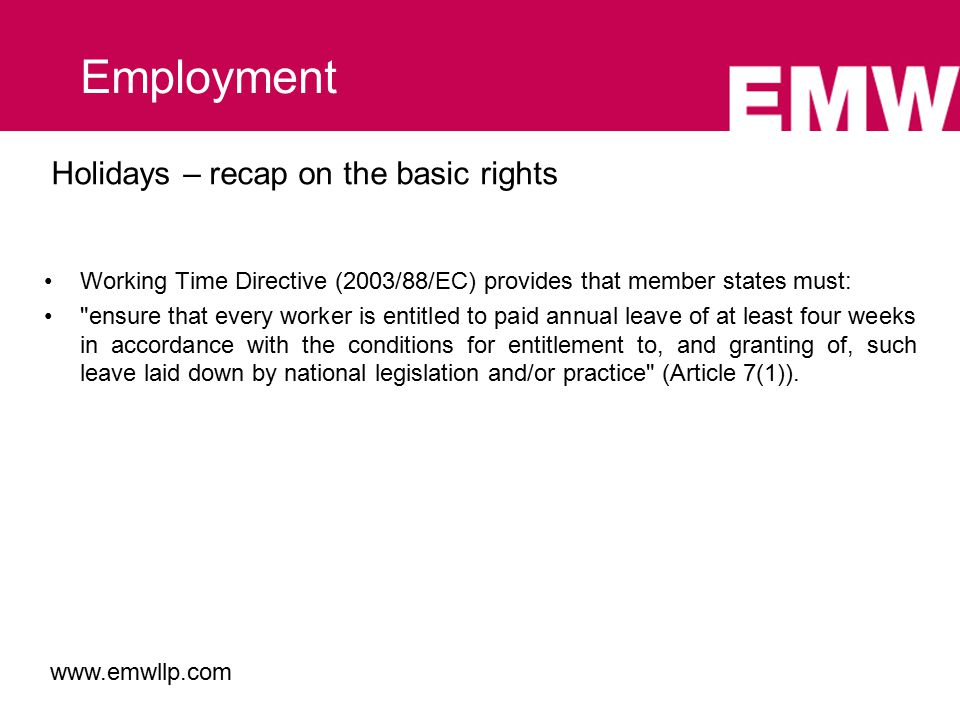 Working Time Directive (2003/88/EC) provides that member states must: ensure that every worker is entitled to paid annual leave of at least four weeks in accordance with the conditions for entitlement to, and granting of, such leave laid down by national legislation and/or practice (Article 7(1)).