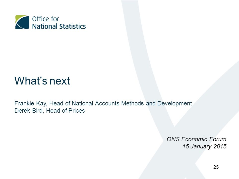What's next Frankie Kay, Head of National Accounts Methods and Development Derek Bird, Head of Prices ONS Economic Forum 15 January 2015 25