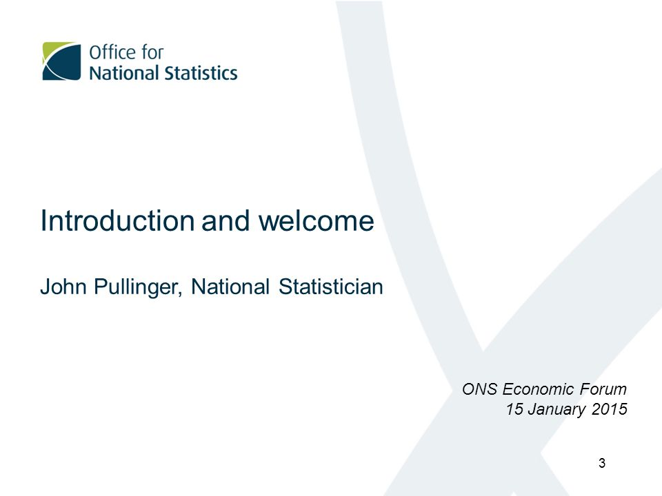 Introduction and welcome John Pullinger, National Statistician ONS Economic Forum 15 January 2015 3
