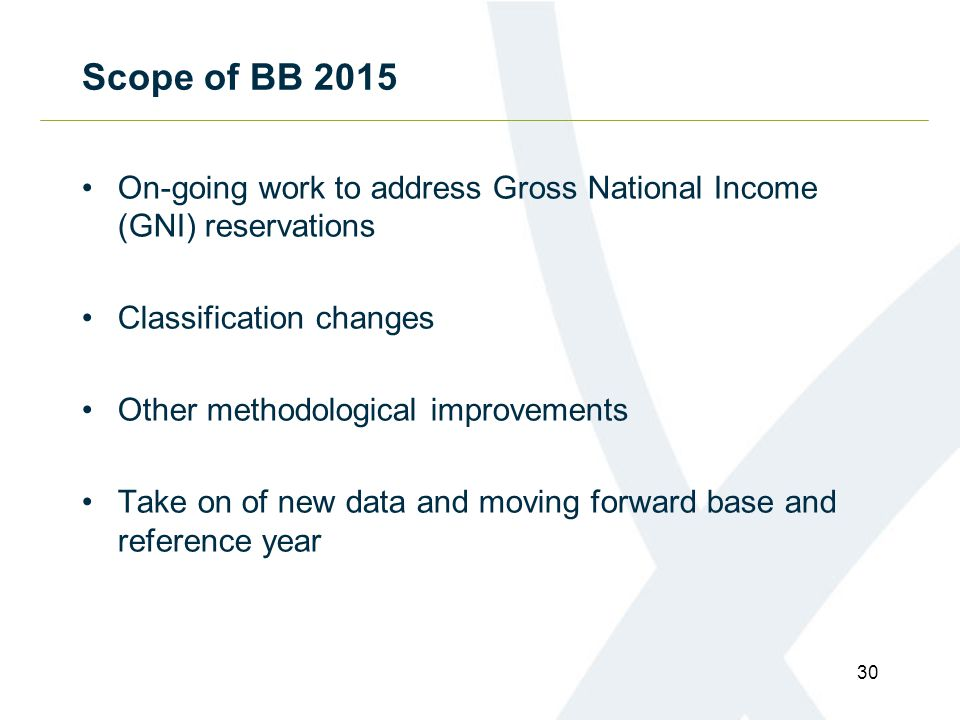 Scope of BB 2015 On-going work to address Gross National Income (GNI) reservations Classification changes Other methodological improvements Take on of new data and moving forward base and reference year 30