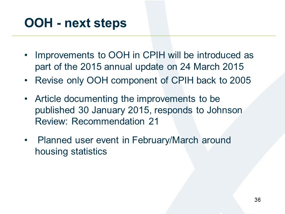 OOH - next steps Improvements to OOH in CPIH will be introduced as part of the 2015 annual update on 24 March 2015 Revise only OOH component of CPIH back to 2005 Article documenting the improvements to be published 30 January 2015, responds to Johnson Review: Recommendation 21 Planned user event in February/March around housing statistics 36
