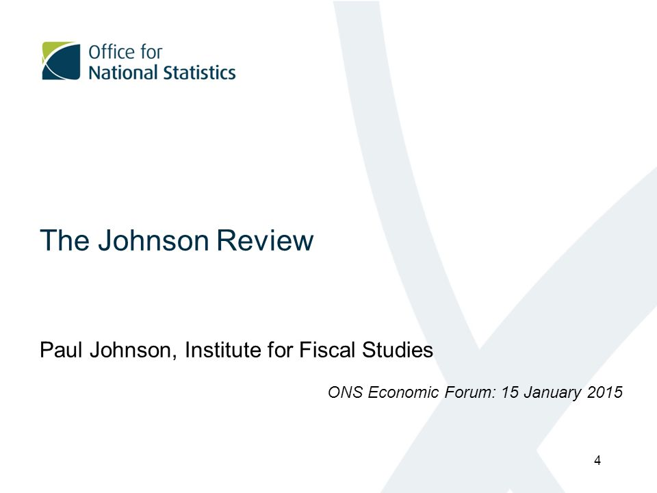 The Johnson Review Paul Johnson, Institute for Fiscal Studies ONS Economic Forum: 15 January 2015 4