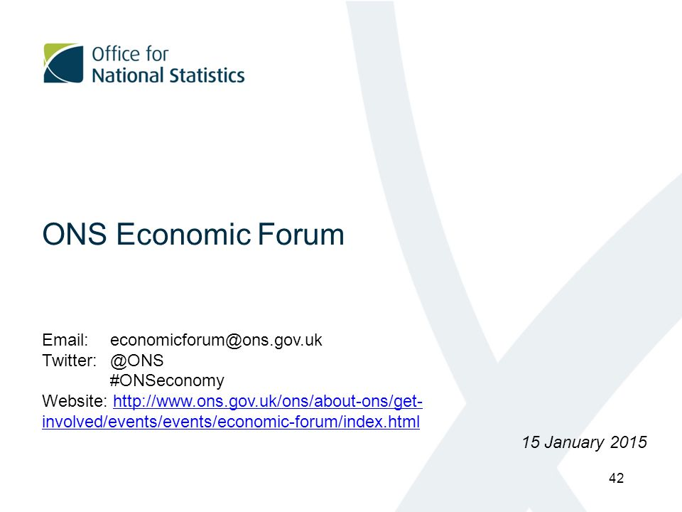 ONS Economic Forum Email:economicforum@ons.gov.uk Twitter:@ONS #ONSeconomy Website: http://www.ons.gov.uk/ons/about-ons/get- involved/events/events/economic-forum/index.htmlhttp://www.ons.gov.uk/ons/about-ons/get- involved/events/events/economic-forum/index.html 15 January 2015 42