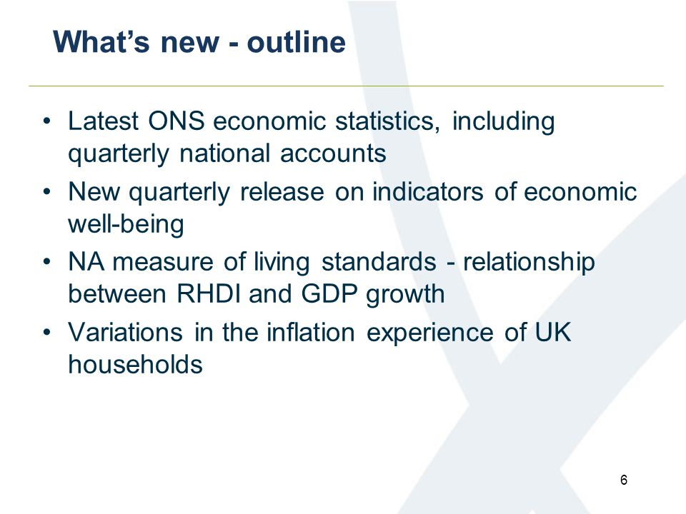 Latest ONS economic statistics, including quarterly national accounts New quarterly release on indicators of economic well-being NA measure of living standards - relationship between RHDI and GDP growth Variations in the inflation experience of UK households What's new - outline 6