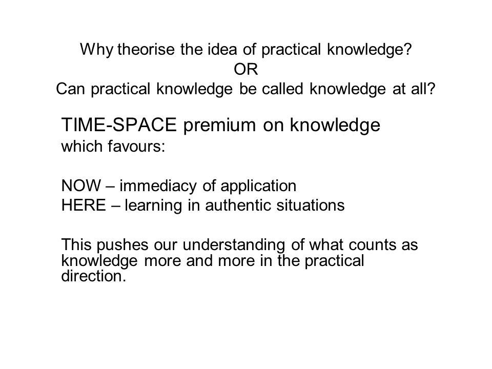 Why theorise the idea of practical knowledge? OR Can practical knowledge be called knowledge at all? TIME-SPACE premium on knowledge which favours: NO