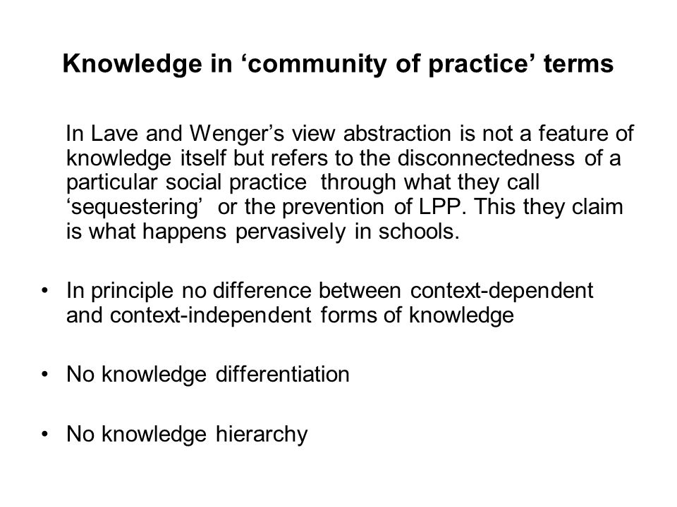 Knowledge in 'community of practice' terms In Lave and Wenger's view abstraction is not a feature of knowledge itself but refers to the disconnectedne
