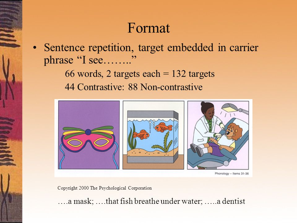 Format Sentence repetition, target embedded in carrier phrase I see…….. 66 words, 2 targets each = 132 targets 44 Contrastive: 88 Non-contrastive Copyright 2000 The Psychological Corporation ….a mask; ….that fish breathe under water; …..a dentist
