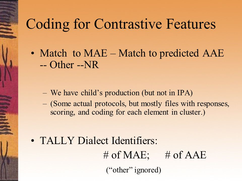Coding for Contrastive Features Match to MAE – Match to predicted AAE -- Other --NR –We have child's production (but not in IPA) –(Some actual protocols, but mostly files with responses, scoring, and coding for each element in cluster.) TALLY Dialect Identifiers: # of MAE; # of AAE ( other ignored)
