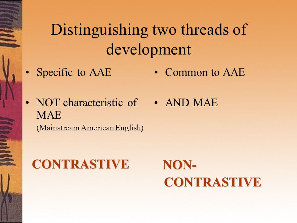 Distinguishing two threads of development Specific to AAE NOT characteristic of MAE (Mainstream American English) CONTRASTIVE Common to AAE AND MAE NON- CONTRASTIVE CONTRASTIVE