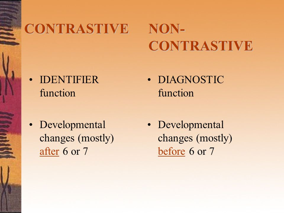 IDENTIFIER function Developmental changes (mostly) after 6 or 7 CONTRASTIVENON- CONTRASTIVE CONTRASTIVE NON- CONTRASTIVE DIAGNOSTIC function Developmental changes (mostly) before 6 or 7