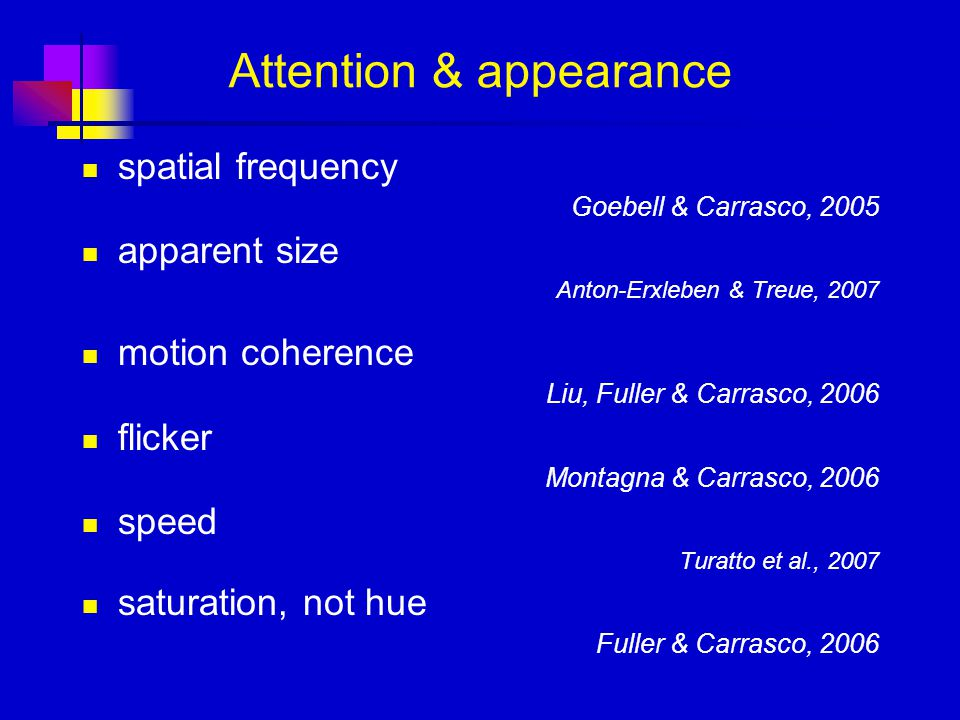 Attention & appearance spatial frequency Goebell & Carrasco, 2005 apparent size Anton-Erxleben & Treue, 2007 motion coherence Liu, Fuller & Carrasco, 2006 flicker Montagna & Carrasco, 2006 speed Turatto et al., 2007 saturation, not hue Fuller & Carrasco, 2006