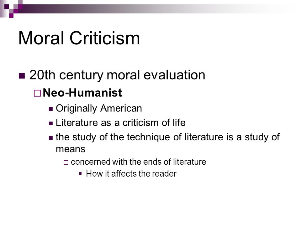 Moral Criticism 20th century moral evaluation  Neo-Humanist Originally American Literature as a criticism of life the study of the technique of literature is a study of means  concerned with the ends of literature  How it affects the reader