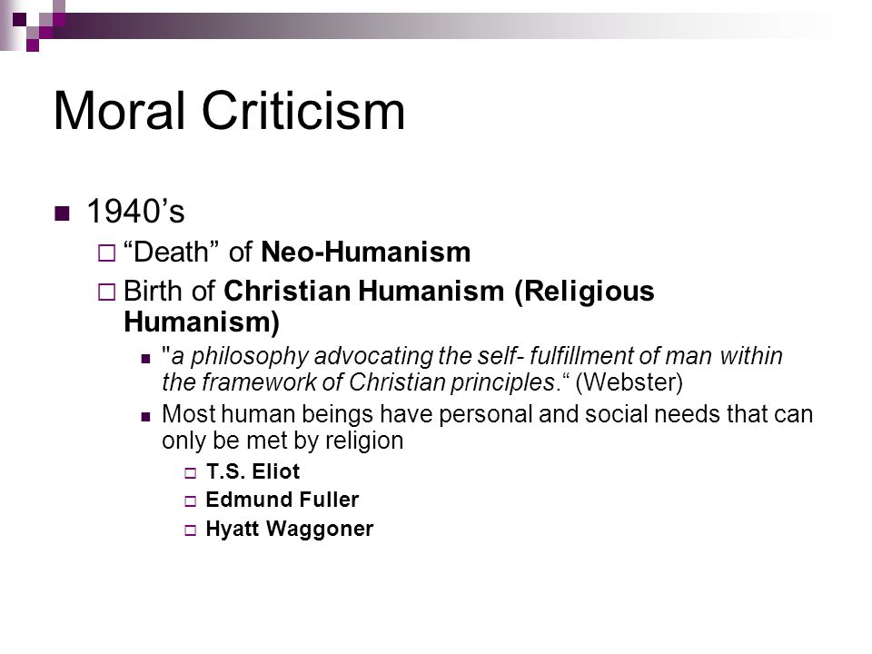 Moral Criticism 1940's  Death of Neo-Humanism  Birth of Christian Humanism (Religious Humanism) a philosophy advocating the self- fulfillment of man within the framework of Christian principles. (Webster) Most human beings have personal and social needs that can only be met by religion  T.S.