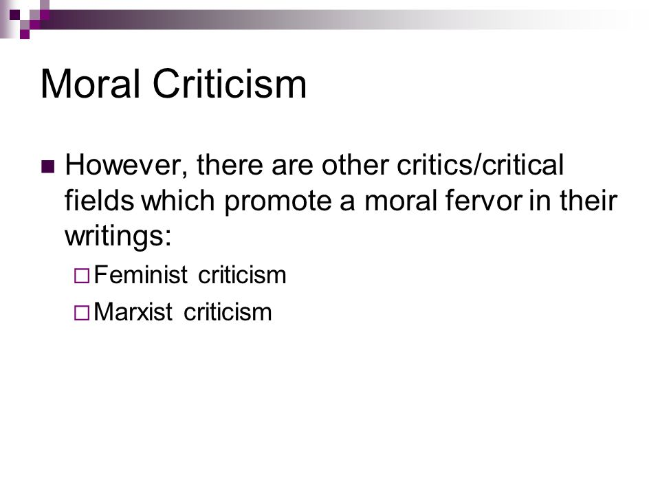 Moral Criticism However, there are other critics/critical fields which promote a moral fervor in their writings:  Feminist criticism  Marxist criticism