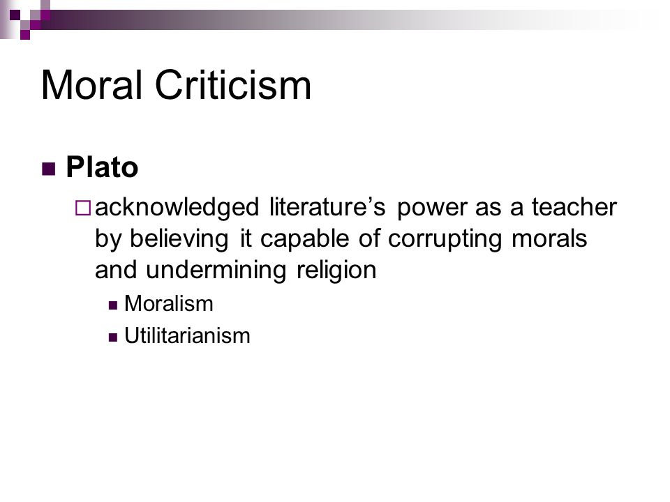 Moral Criticism Plato  acknowledged literature's power as a teacher by believing it capable of corrupting morals and undermining religion Moralism Utilitarianism