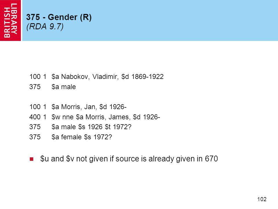 102 375 - Gender (R) (RDA 9.7) 100 1$a Nabokov, Vladimir, $d 1869-1922 375$a male 100 1$a Morris, Jan, $d 1926- 400 1$w nne $a Morris, James, $d 1926- 375$a male $s 1926 $t 1972.