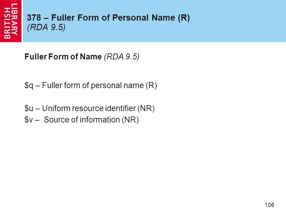 106 378 – Fuller Form of Personal Name (R) (RDA 9.5) Fuller Form of Name (RDA 9.5) $q – Fuller form of personal name (R) $u – Uniform resource identifier (NR) $v – Source of information (NR)