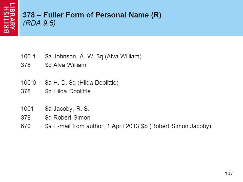 107 378 – Fuller Form of Personal Name (R) (RDA 9.5) 100 1$a Johnson, A. W. $q (Alva William) 378$q Alva William 100 0$a H. D. $q (Hilda Doolittle) 37