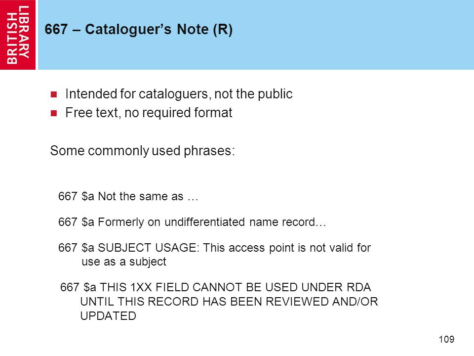 109 667 – Cataloguer's Note (R) Intended for cataloguers, not the public Free text, no required format Some commonly used phrases: 667 $a Not the same