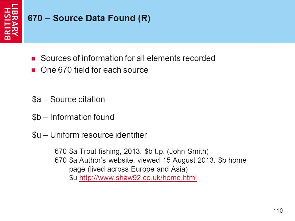 110 670 – Source Data Found (R) Sources of information for all elements recorded One 670 field for each source $a – Source citation $b – Information found $u – Uniform resource identifier 670 $a Trout fishing, 2013: $b t.p.