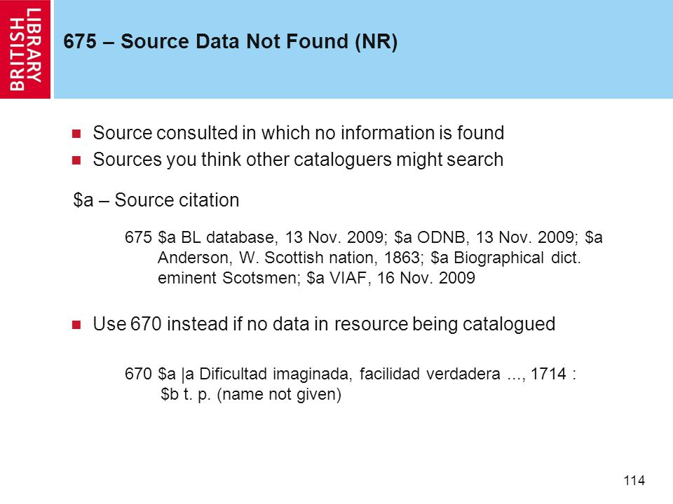 114 675 – Source Data Not Found (NR) Source consulted in which no information is found Sources you think other cataloguers might search $a – Source ci