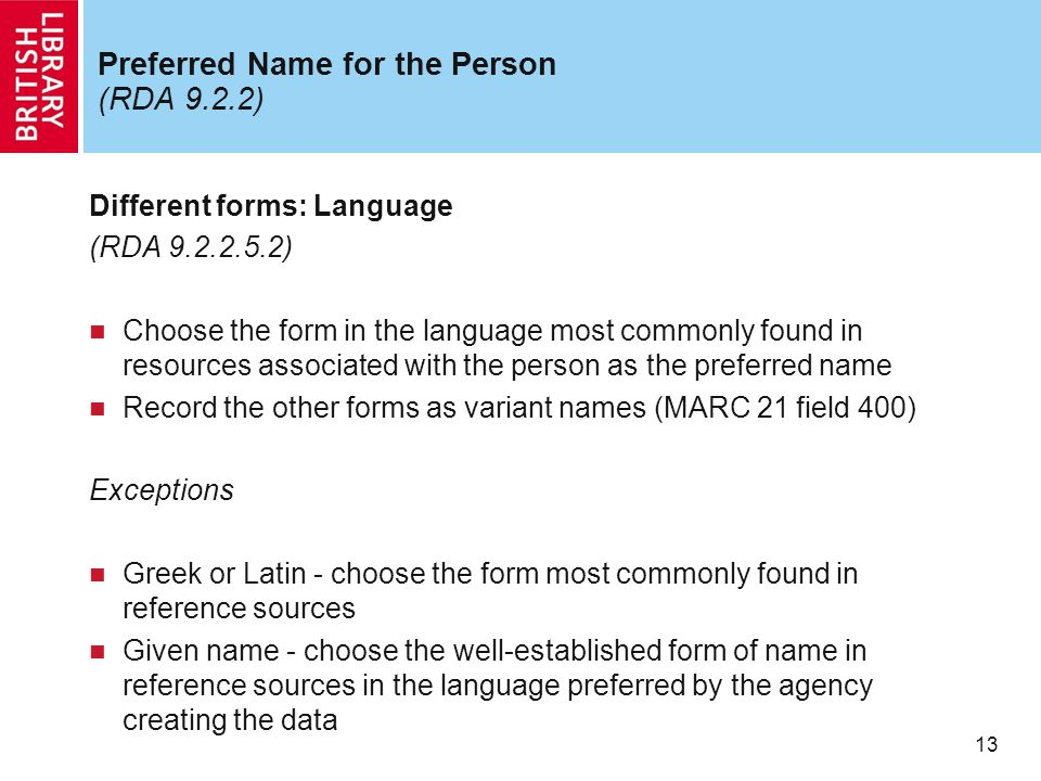 13 Preferred Name for the Person (RDA 9.2.2) Different forms: Language (RDA 9.2.2.5.2) Choose the form in the language most commonly found in resource
