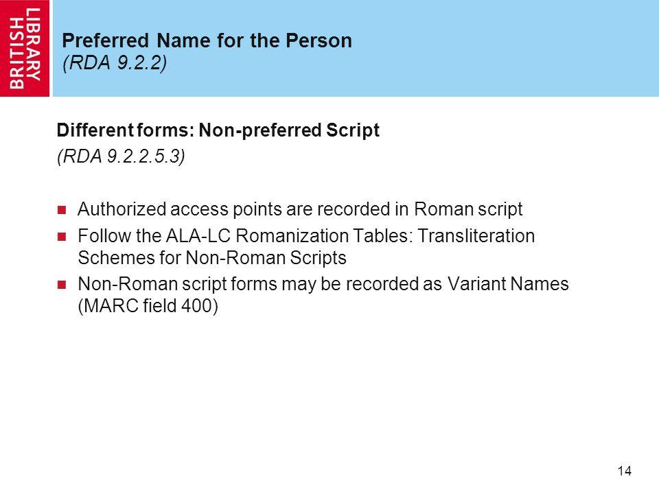 14 Preferred Name for the Person (RDA 9.2.2) Different forms: Non-preferred Script (RDA 9.2.2.5.3) Authorized access points are recorded in Roman scri