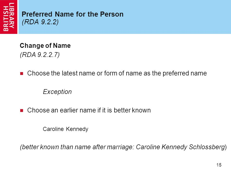 15 Preferred Name for the Person (RDA 9.2.2) Change of Name (RDA 9.2.2.7) Choose the latest name or form of name as the preferred name Exception Choos