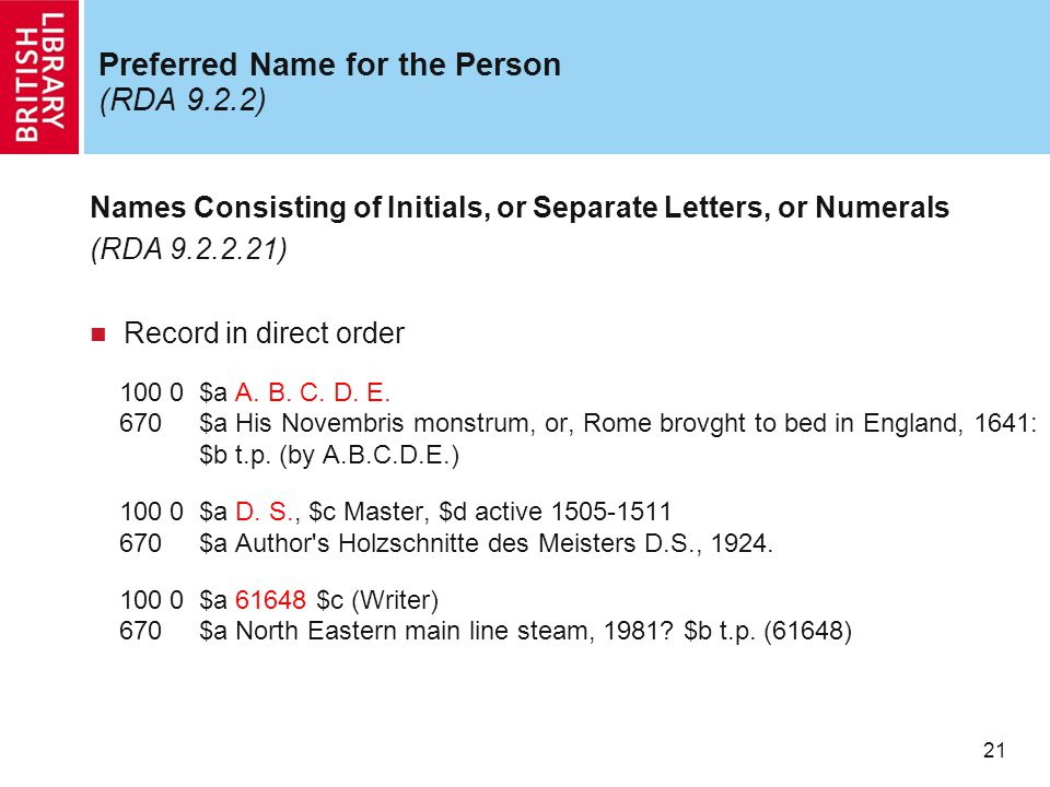 21 Preferred Name for the Person (RDA 9.2.2) Names Consisting of Initials, or Separate Letters, or Numerals (RDA 9.2.2.21) Record in direct order 100 0 $a A.