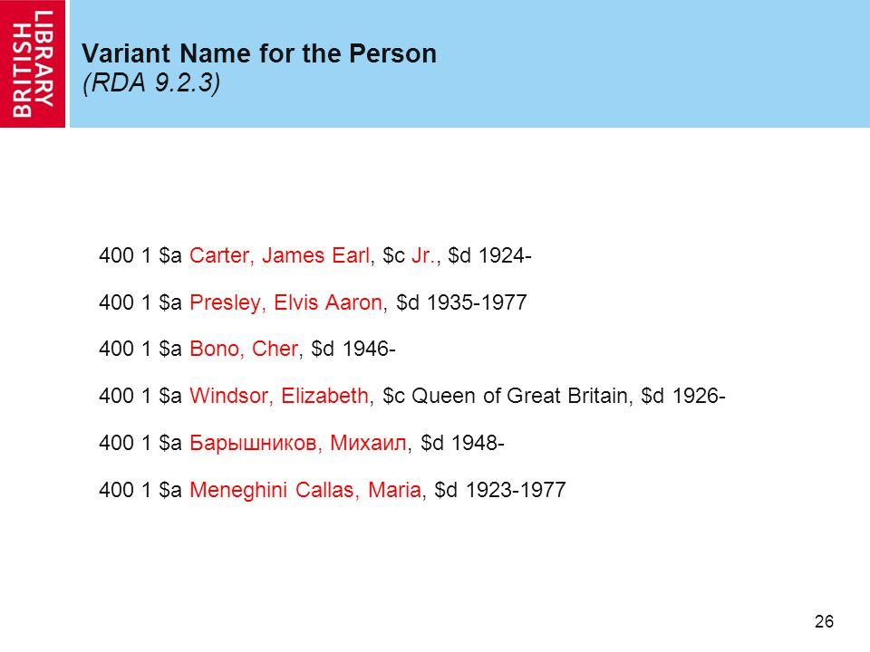 26 Variant Name for the Person (RDA 9.2.3) 400 1 $a Carter, James Earl, $c Jr., $d 1924- 400 1 $a Presley, Elvis Aaron, $d 1935-1977 400 1 $a Bono, Cher, $d 1946- 400 1 $a Windsor, Elizabeth, $c Queen of Great Britain, $d 1926- 400 1 $a Барышников, Михаил, $d 1948- 400 1 $a Meneghini Callas, Maria, $d 1923-1977