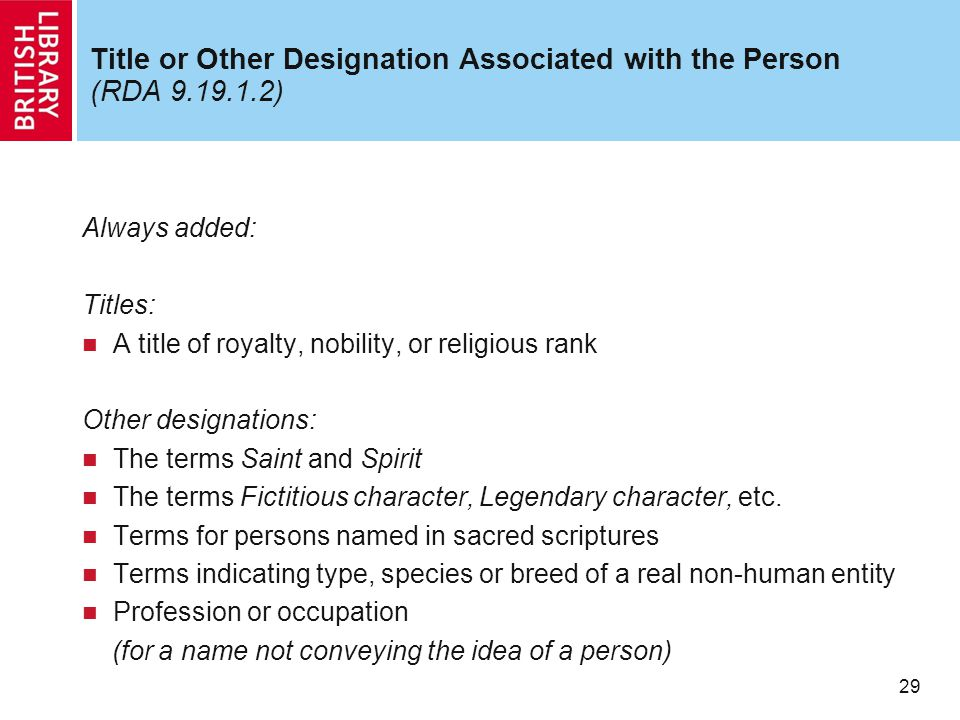 29 Title or Other Designation Associated with the Person (RDA 9.19.1.2) Always added: Titles: A title of royalty, nobility, or religious rank Other de