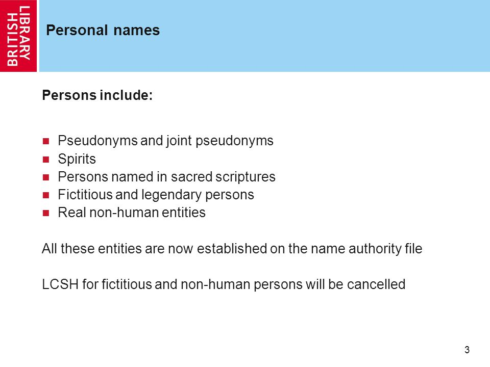 3 Personal names Persons include: Pseudonyms and joint pseudonyms Spirits Persons named in sacred scriptures Fictitious and legendary persons Real non-human entities All these entities are now established on the name authority file LCSH for fictitious and non-human persons will be cancelled