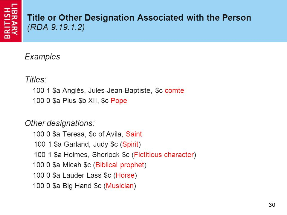 30 Title or Other Designation Associated with the Person (RDA 9.19.1.2) Examples Titles: 100 1 $a Anglès, Jules-Jean-Baptiste, $c comte 100 0 $a Pius $b XII, $c Pope Other designations: 100 0 $a Teresa, $c of Avila, Saint 100 1 $a Garland, Judy $c (Spirit) 100 1 $a Holmes, Sherlock $c (Fictitious character) 100 0 $a Micah $c (Biblical prophet) 100 0 $a Lauder Lass $c (Horse) 100 0 $a Big Hand $c (Musician)