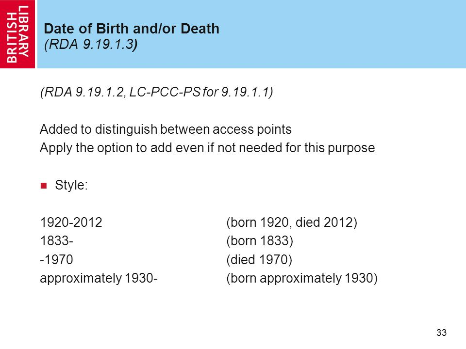 33 Date of Birth and/or Death (RDA 9.19.1.3) (RDA 9.19.1.2, LC-PCC-PS for 9.19.1.1) Added to distinguish between access points Apply the option to add even if not needed for this purpose Style: 1920-2012(born 1920, died 2012) 1833-(born 1833) -1970(died 1970) approximately 1930-(born approximately 1930)