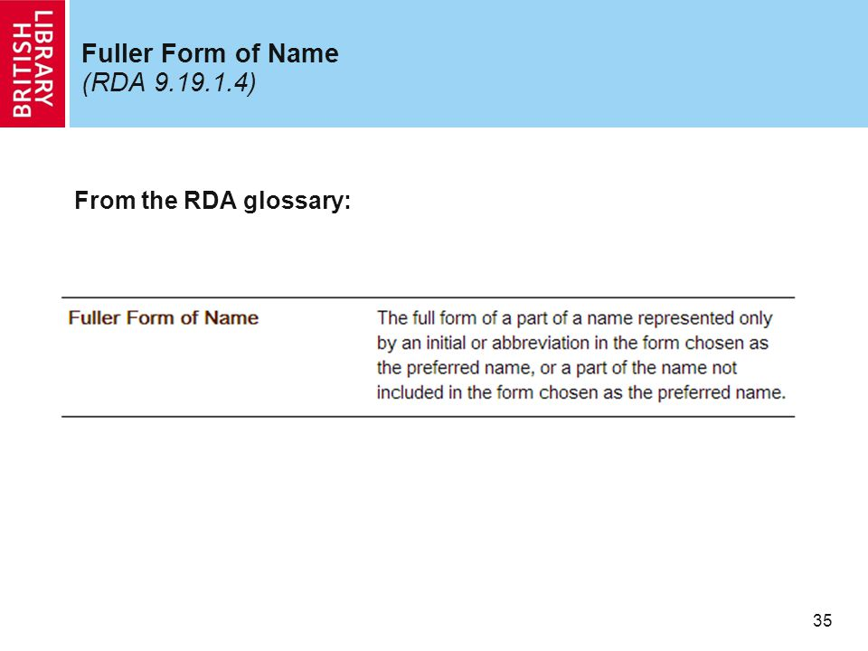 35 Fuller Form of Name (RDA 9.19.1.4) From the RDA glossary: