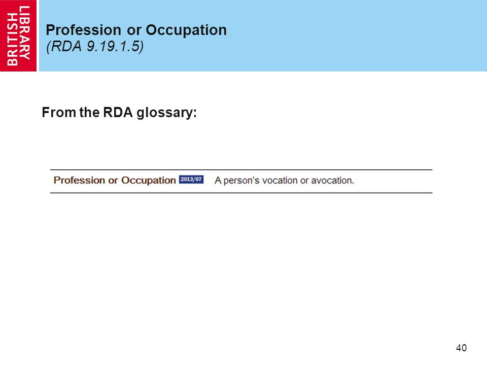 40 Profession or Occupation (RDA 9.19.1.5) From the RDA glossary: