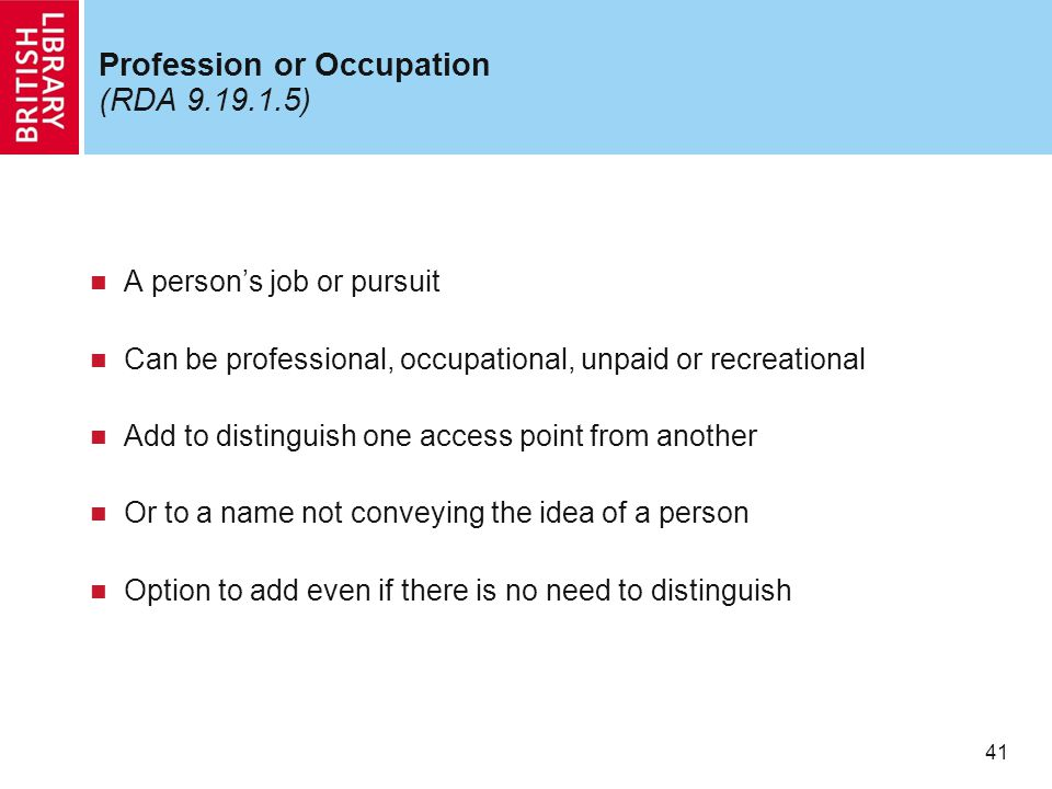 41 Profession or Occupation (RDA 9.19.1.5) A person's job or pursuit Can be professional, occupational, unpaid or recreational Add to distinguish one access point from another Or to a name not conveying the idea of a person Option to add even if there is no need to distinguish