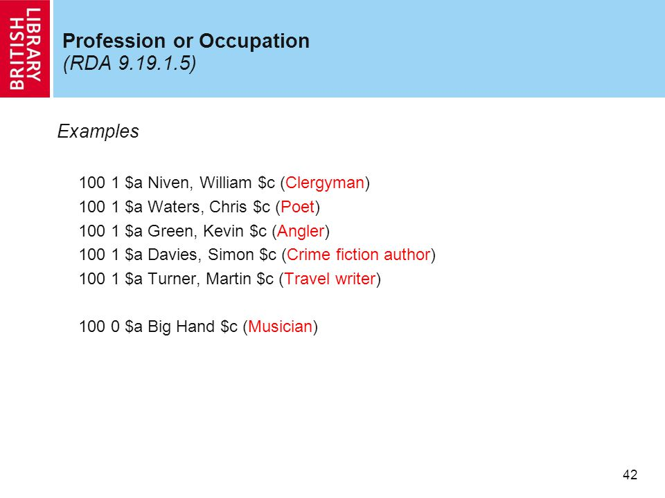 42 Profession or Occupation (RDA 9.19.1.5) Examples 100 1 $a Niven, William $c (Clergyman) 100 1 $a Waters, Chris $c (Poet) 100 1 $a Green, Kevin $c (