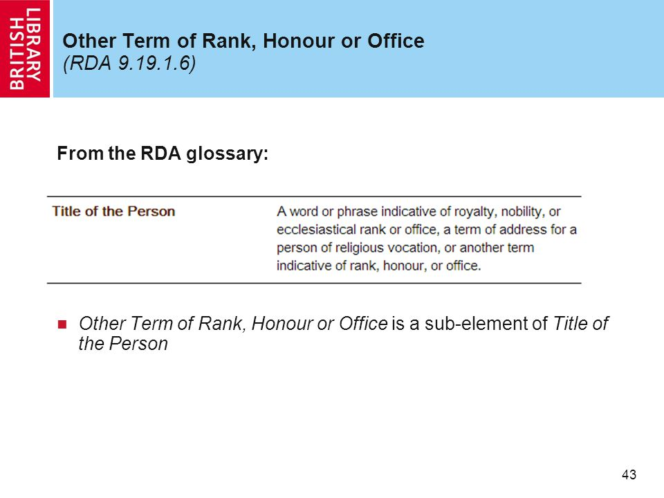 43 Other Term of Rank, Honour or Office (RDA 9.19.1.6) From the RDA glossary: Other Term of Rank, Honour or Office is a sub-element of Title of the Pe