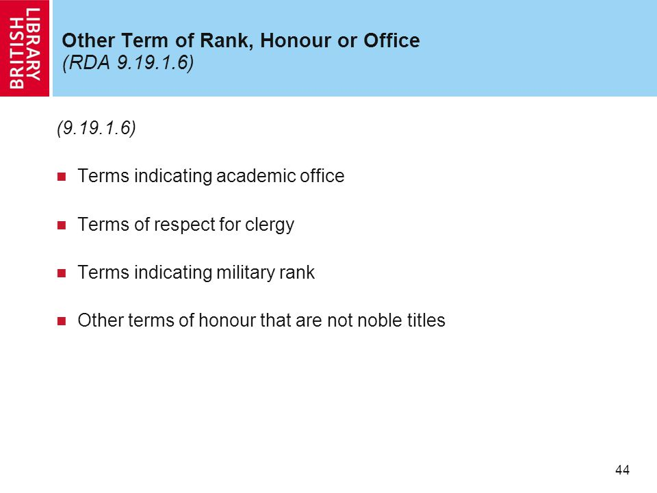 44 Other Term of Rank, Honour or Office (RDA 9.19.1.6) (9.19.1.6) Terms indicating academic office Terms of respect for clergy Terms indicating military rank Other terms of honour that are not noble titles
