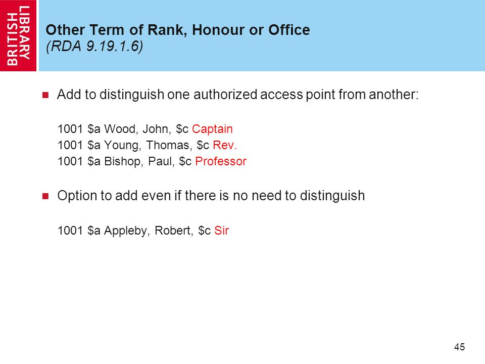 45 Other Term of Rank, Honour or Office (RDA 9.19.1.6) Add to distinguish one authorized access point from another: 1001 $a Wood, John, $c Captain 100