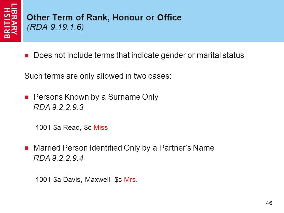 46 Other Term of Rank, Honour or Office (RDA 9.19.1.6) Does not include terms that indicate gender or marital status Such terms are only allowed in two cases: Persons Known by a Surname Only RDA 9.2.2.9.3 1001 $a Read, $c Miss Married Person Identified Only by a Partner's Name RDA 9.2.2.9.4 1001 $a Davis, Maxwell, $c Mrs.