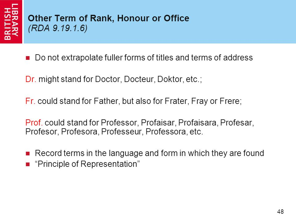 48 Other Term of Rank, Honour or Office (RDA 9.19.1.6) Do not extrapolate fuller forms of titles and terms of address Dr.