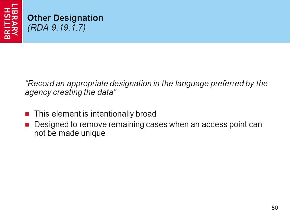 """50 Other Designation (RDA 9.19.1.7) """"Record an appropriate designation in the language preferred by the agency creating the data"""" This element is inte"""