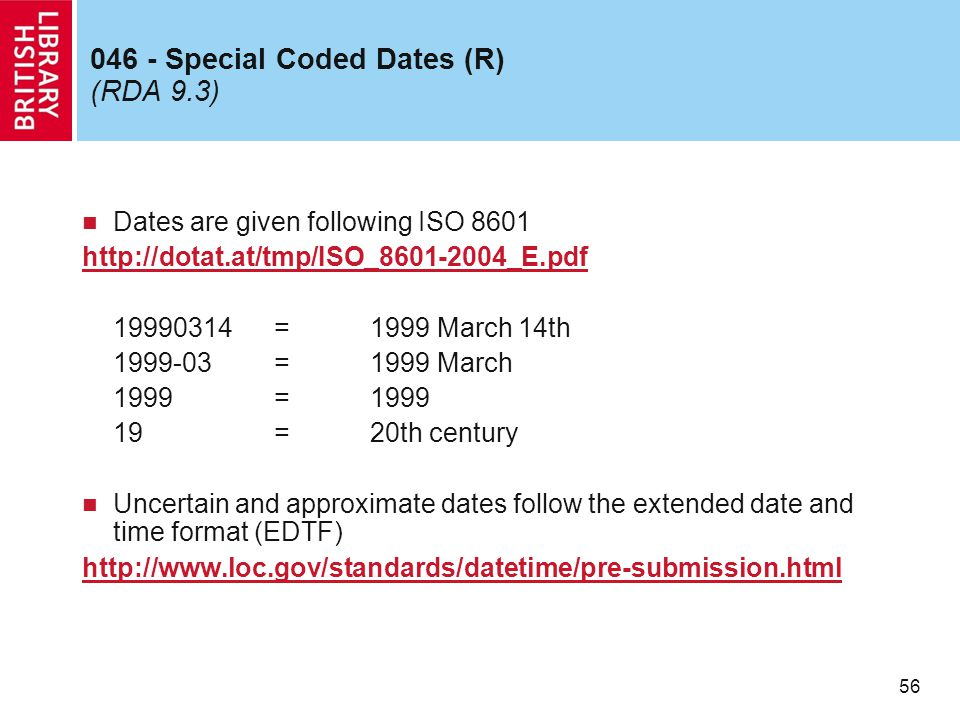56 046 - Special Coded Dates (R) (RDA 9.3) Dates are given following ISO 8601 http://dotat.at/tmp/ISO_8601-2004_E.pdf 19990314=1999 March 14th 1999-03=1999 March 1999=1999 19=20th century Uncertain and approximate dates follow the extended date and time format (EDTF) http://www.loc.gov/standards/datetime/pre-submission.html