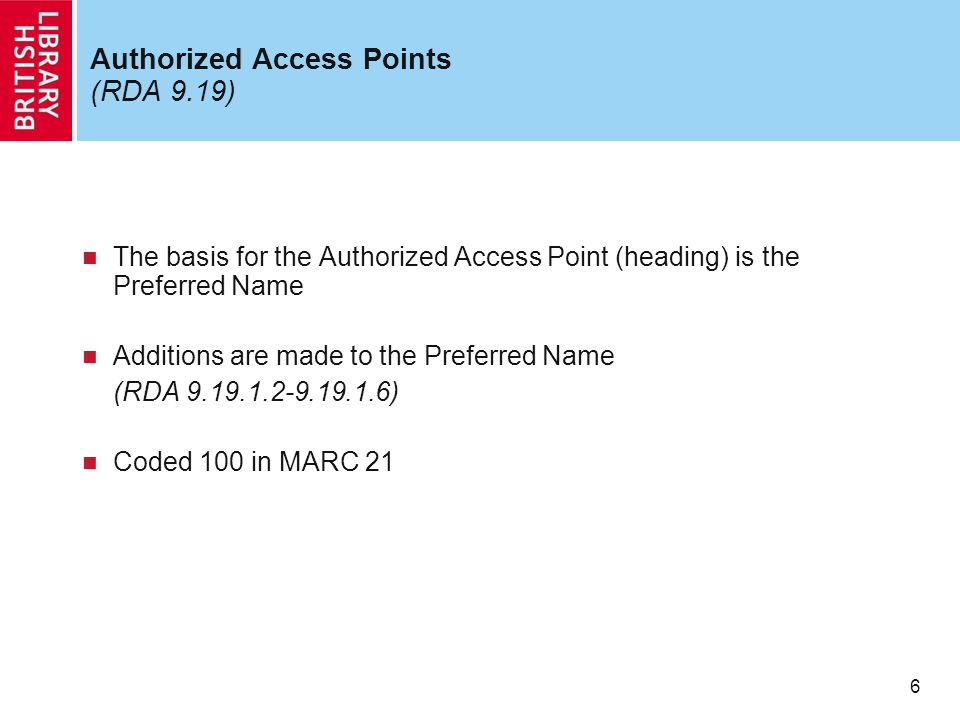 6 Authorized Access Points (RDA 9.19) The basis for the Authorized Access Point (heading) is the Preferred Name Additions are made to the Preferred Name (RDA 9.19.1.2-9.19.1.6) Coded 100 in MARC 21