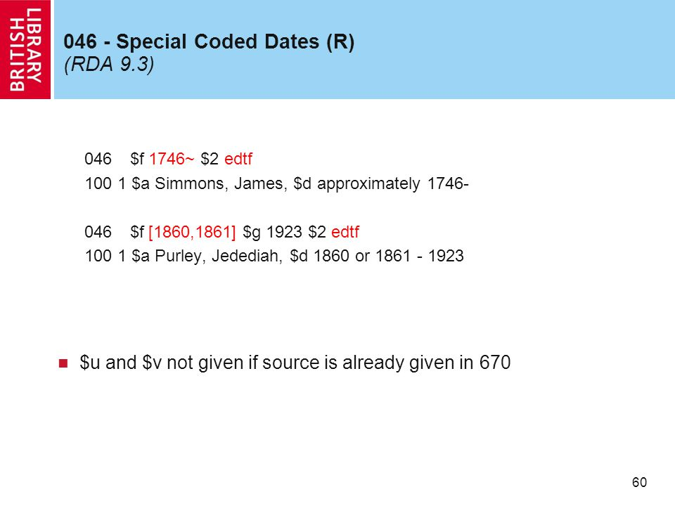 60 046 - Special Coded Dates (R) (RDA 9.3) 046 $f 1746~ $2 edtf 100 1 $a Simmons, James, $d approximately 1746- 046 $f [1860,1861] $g 1923 $2 edtf 100 1 $a Purley, Jedediah, $d 1860 or 1861 - 1923 $u and $v not given if source is already given in 670